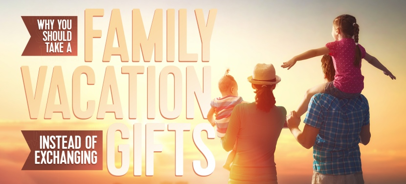 Why You Should Take a Family Vacation Instead of Exchanging Gifts